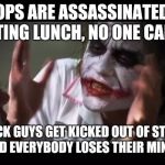 And everybody loses their minds Meme | TWO COPS ARE ASSASSINATED WHILE EATING LUNCH, NO ONE CARES TWO BLACK GUYS GET KICKED OUT OF STARBUCKS AND EVERYBODY LOSES THEIR MINDS | image tagged in memes,and everybody loses their minds | made w/ Imgflip meme maker
