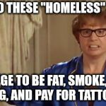"Austin Powers Honestly Meme | HOW DO THESE ""HOMELESS"" PEOPLE MANAGE TO BE FAT, SMOKE, HAVE A DOG, AND PAY FOR TATTOOS ? 