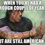 Thumbs Up Rambo | WHEN YOU'VE HAD A ROUGH COUPLE OF YEARS BUT ARE STILL AMERICAN AF | image tagged in thumbs up rambo | made w/ Imgflip meme maker
