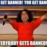 Oprah You Get A Meme | YOU GET BANNED!  YOU GET BANNED! EVERYBODY GETS BANNED!!!! | image tagged in memes,oprah you get a | made w/ Imgflip meme maker