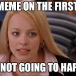 Its Not Going To Happen Meme | THIS MEME ON THE FIRST PAGE IT'S NOT GOING TO HAPPEN | image tagged in memes,its not going to happen | made w/ Imgflip meme maker
