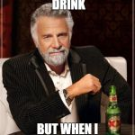 The Most Interesting Man In The World Meme | I DON'T ALWAYS DRINK BUT WHEN I DO I'M VIOLENT | image tagged in memes,the most interesting man in the world | made w/ Imgflip meme maker