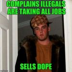 Scumbag Steve Meme | COMPLAINS ILLEGALS ARE TAKING ALL JOBS SELLS DOPE | image tagged in memes,scumbag steve | made w/ Imgflip meme maker