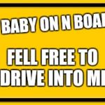 Blank Yellow Sign Meme | NO BABY ON N BOARD. FELL FREE TO DRIVE INTO ME | image tagged in memes,blank yellow sign,scumbag | made w/ Imgflip meme maker