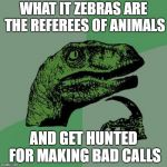 Philosoraptor Meme | WHAT IT ZEBRAS ARE THE REFEREES OF ANIMALS AND GET HUNTED FOR MAKING BAD CALLS | image tagged in memes,philosoraptor | made w/ Imgflip meme maker