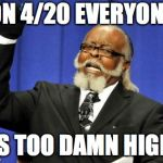 Too Damn High Meme | ON 4/20 EVERYONE IS TOO DAMN HIGH | image tagged in memes,too damn high | made w/ Imgflip meme maker