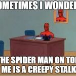 Spiderman Computer Desk Meme | SOMETIMES I WONDER... THE SPIDER MAN ON TOP OF ME IS A CREEPY STALKER. | image tagged in memes,spiderman computer desk,spiderman | made w/ Imgflip meme maker