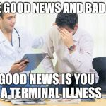 Bad news doctor | I HAVE GOOD NEWS AND BAD NEWS THE GOOD NEWS IS YOU HAVE A TERMINAL ILLNESS | image tagged in doctor | made w/ Imgflip meme maker