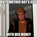 Scumbag Steve Meme | BUYS MOTHER DAY'S GIFT WITH HER MONEY | image tagged in memes,scumbag steve | made w/ Imgflip meme maker