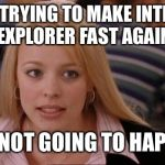 Its Not Going To Happen Meme | STOP TRYING TO MAKE INTERNET EXPLORER FAST AGAIN IT'S NOT GOING TO HAPPEN | image tagged in memes,its not going to happen | made w/ Imgflip meme maker