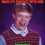 Bad Luck Brian Meme | FINALLY GETS COURAGE TO MAKE EYE CONTACT WITH GIRL MEDUSA | image tagged in memes,bad luck brian | made w/ Imgflip meme maker