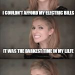 Bad Pun Anna Kendrick Meme | I GOT INTO A LOT OF DEBT AT ONE POINT I COULDN'T AFFORD MY ELECTRIC BILLS IT WAS THE DARKEST TIME IN MY LILFE | image tagged in memes,bad pun anna kendrick | made w/ Imgflip meme maker