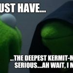 Star Wars Is For Muppets | A JEDI MUST HAVE... ...THE DEEPEST KERMIT-MENT, THE MOST SERIOUS....AH WAIT, I MADE A FUNNY! | image tagged in memes,evil kermit,star wars,bad jokes | made w/ Imgflip meme maker