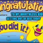 Happy Star Congratulations Meme | TO MY WORTHLESS KIDS GETTING OUT OF BED TODAY | image tagged in memes,happy star congratulations | made w/ Imgflip meme maker
