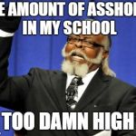 Too Damn High | THE AMOUNT OF ASSHOLES IN MY SCHOOL TOO DAMN HIGH | image tagged in memes,too damn high,funny,doctordoomsday180,school,assholes | made w/ Imgflip meme maker