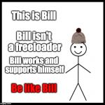 Bill supports himself | This is Bill Bill isn't a freeloader Bill works and supports himself Be like Bill | image tagged in memes,be like bill,freeloader | made w/ Imgflip meme maker