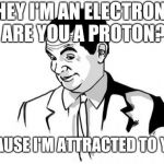 If You Know What I Mean Bean Meme | HEY I'M AN ELECTRON, ARE YOU A PROTON? 'CAUSE I'M ATTRACTED TO YOU | image tagged in memes,if you know what i mean bean | made w/ Imgflip meme maker