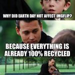 Why did earth day not affect imgflip? | WHY DID EARTH DAY NOT AFFECT IMGFLIP? BECAUSE EVERYTHING IS ALREADY 100% RECYCLED | image tagged in memes,finding neverland,earth day,imgflip | made w/ Imgflip meme maker