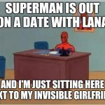 Spiderman Computer Desk Meme | SUPERMAN IS OUT ON A DATE WITH LANA AND I'M JUST SITTING HERE NEXT TO MY INVISIBLE GIRLFRIEND | image tagged in memes,spiderman computer desk,spiderman | made w/ Imgflip meme maker