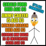 Be Like Bill (He's Still Got 22 Years Left) | GERALD FORD DIED AGE 93 JIMMY CARTER IS AGE 93 RONALD REAGAN DIED AGE 93 GEORGE HW BUSH IS IN INSTENSIVE CARE AGE 93 IT'S ALL CONNECTED | image tagged in memes,be like bill,george bush,george hw bush,president,93 conspiracy | made w/ Imgflip meme maker