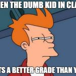 School Logic Be Like  | WHEN THE DUMB KID IN CLASS GETS A BETTER GRADE THAN YOU | image tagged in memes,futurama fry | made w/ Imgflip meme maker
