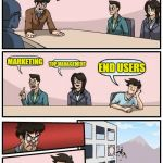 M$ Product Development | WE ARE CREATING A NEW FEATURE IN WINDOWS, WHO SHOULD WE ASK FOR ADVICE? MARKETING TOP MANAGEMENT END USERS | image tagged in memes,boardroom meeting suggestion | made w/ Imgflip meme maker
