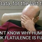 You just don't get it | Mr. Data, for the last time: I DON'T KNOW WHY HUMANS THINK FLATULENCE IS FUNNY! | image tagged in memes,captain picard facepalm | made w/ Imgflip meme maker