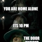 Confused Gandalf Meme | YOU ARE HOME ALONE ITS 10 PM THE DOOR KNOCKS | image tagged in memes,confused gandalf | made w/ Imgflip meme maker