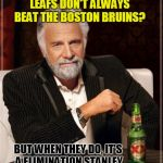 #BELEAF Stanley Cup Playoffs 2018 | THE TORONTO MAPLE LEAFS DON'T ALWAYS BEAT THE BOSTON BRUINS? BUT WHEN THEY DO, IT'S A ELIMINATION STANLEY CUP PLAYOFFS GAME #6!! | image tagged in memes,the most interesting man in the world | made w/ Imgflip meme maker