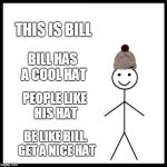 Be Like Bill Meme | THIS IS BILL BILL HAS A COOL HAT PEOPLE LIKE HIS HAT BE LIKE BILL. GET A NICE HAT | image tagged in memes,be like bill | made w/ Imgflip meme maker