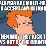 Futurama Fry Meme | MALAYSIA ARE MULTI-RACE AND ACCEPT ANY RELIGION... ...THEN WHY THEY KICK THE JEWS OUT OF THE COUNTRY? | image tagged in memes,futurama fry | made w/ Imgflip meme maker