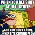 Sponge gar | WHEN YOU GET SHOT AT IN FORTNITE AND YOU DON'T KNOW WHERE ITS COMING FROM | image tagged in sponge gar | made w/ Imgflip meme maker