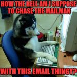 I Have No Idea What I Am Doing Meme | HOW THE HELL AM I SUPPOSE TO CHASE THE MAILMAN WITH THIS EMAIL THINGY? | image tagged in memes,i have no idea what i am doing | made w/ Imgflip meme maker