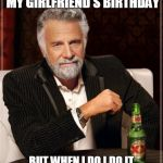 The Most Interesting Man In The World Meme | I DONT ALWAYS FORGET MY GIRLFRIEND'S BIRTHDAY BUT WHEN I DO I DO IT FOR THREE YEARS CONSECUTIVE | image tagged in memes,the most interesting man in the world | made w/ Imgflip meme maker