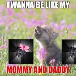 Baby Insanity Wolf Meme | I WANNA BE LIKE MY MOMMY AND DADDY | image tagged in memes,baby insanity wolf | made w/ Imgflip meme maker
