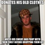 Scumbag Steve Meme | DONATES HIS OLD CLOTHES WIPES HIS SWEAT AND POOP WITH THEM FIRST BEFORE DROPPING THEM OFF | image tagged in memes,scumbag steve | made w/ Imgflip meme maker