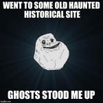 Forever Alone Meme | WENT TO SOME OLD HAUNTED HISTORICAL SITE GHOSTS STOOD ME UP | image tagged in memes,forever alone | made w/ Imgflip meme maker
