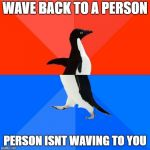awkward | WAVE BACK TO A PERSON PERSON ISNT WAVING TO YOU | image tagged in memes,socially awesome awkward penguin,ssby,funny | made w/ Imgflip meme maker