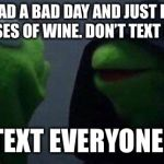 kermit me to me | YOU HAD A BAD DAY AND JUST DRANK 2 GLASSES OF WINE. DON'T TEXT ANYONE. TEXT EVERYONE. | image tagged in kermit me to me | made w/ Imgflip meme maker