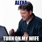 Net Noob Meme | ALEXA TURN ON MY WIFE | image tagged in memes,funny,lol so funny | made w/ Imgflip meme maker