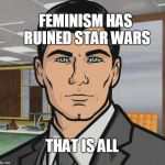 Archer Meme | FEMINISM HAS RUINED STAR WARS THAT IS ALL | image tagged in memes,archer,scumbag | made w/ Imgflip meme maker