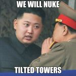 Hungry Kim Jong Un | WE WILL NUKE TILTED TOWERS | image tagged in hungry kim jong un | made w/ Imgflip meme maker
