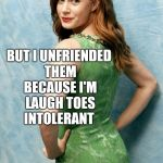 Amy Adams joke template  | SOMEONE MADE FUN OF MY TOES ON FACEBOOK BUT I UNFRIENDED THEM BECAUSE I'M LAUGH TOES INTOLERANT | image tagged in amy adams joke template,amy adams,jbmemegeek,bad puns,toes | made w/ Imgflip meme maker