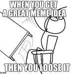 Table Flip Guy Meme | WHEN YOU GET A GREAT MEME IDEA THEN YOU LOOSE IT | image tagged in memes,table flip guy | made w/ Imgflip meme maker