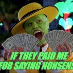 Money Money Meme | IF THEY PAID ME FOR SAYING NONSENSE | image tagged in memes,money money | made w/ Imgflip meme maker
