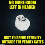 Forever Alone Meme | NO MORE ROOM LEFT IN HEAVEN JUST TO SPEND ETERNITY OUTSIDE THE PEARLY GATES | image tagged in memes,forever alone | made w/ Imgflip meme maker
