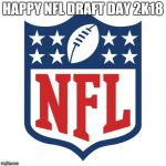 Happy NFL draft day  | HAPPY NFL DRAFT DAY 2K18 | image tagged in nfl logic,memes,nfl,nfl draft,draft day | made w/ Imgflip meme maker