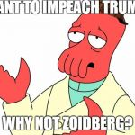 Impeachment | WANT TO IMPEACH TRUMP? WHY NOT ZOIDBERG? | image tagged in memes,futurama zoidberg,scumbag | made w/ Imgflip meme maker