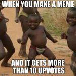 Third World Success Kid Meme | WHEN YOU MAKE A MEME AND IT GETS MORE THAN 10 UPVOTES | image tagged in memes,third world success kid | made w/ Imgflip meme maker