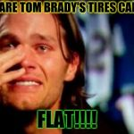 tom brady crying | WHAT ARE TOM BRADY'S TIRES CALLED?? FLAT!!!! | image tagged in tom brady crying | made w/ Imgflip meme maker
